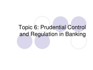 Topic 6: Prudential Control and Regulation in Banking