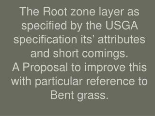 The Root zone layer as specified by the USGA specification its  attributes and short comings. A Proposal to improve this