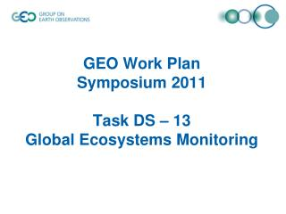 GEO Work Plan  Symposium 2011 Task DS – 13  Global Ecosystems Monitoring