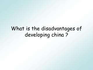 What is the disadvantages of developing china ?