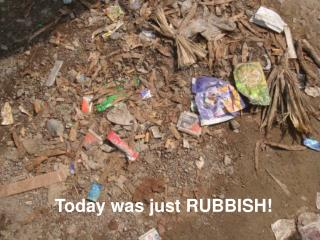 Today was just RUBBISH!