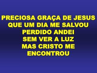 PRECIOSA GRAÇA DE JESUS QUE UM DIA ME SALVOU PERDIDO ANDEI SEM VER A LUZ MAS CRISTO ME ENCONTROU