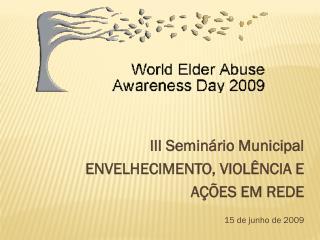 III Seminário Municipal ENVELHECIMENTO, VIOLÊNCIA E  AÇÕES EM REDE 15 de junho de 2009