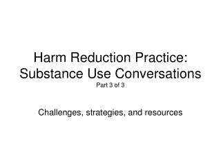 Harm Reduction Practice:  Substance Use Conversations Part 3 of 3
