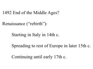 "1492 End of the Middle Ages? Renaissance ( "" rebirth "" ): 	Starting in Italy in 14th c."