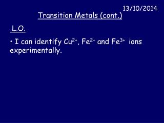 Transition Metals (cont.)  L.O.  I can identify Cu 2+ , Fe 2+  and Fe 3+   ions experimentally.