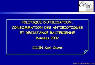 POLITIQUE D'UTILISATION,  CONSOMMATION DES ANTIBIOTIQUES ET RESISTANCE BACTERIENNE Données 2002