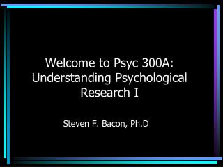 Welcome to  Psyc  300A: Understanding Psychological Research I