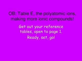 OB: Table E, the polyatomic ions, making more ionic compounds!