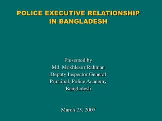 POLICE EXECUTIVE RELATIONSHIP  IN BANGLADESH Presented by Md. Mokhlesur Rahman