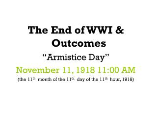 "The End of WWI & Outcomes ""Armistice Day"" November 11, 1918 11:00 AM"
