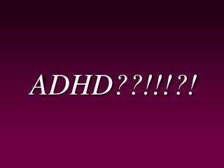 ADHD??!!!?!