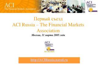 Первый съезд  ACI Russia – The Financial Markets Association Москва, 31 марта 2005 года