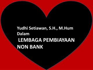 Yudhi Setiawan , S.H.,  M.Hum Dalam LEMBAGA PEMBIAYAAN  NON BANK