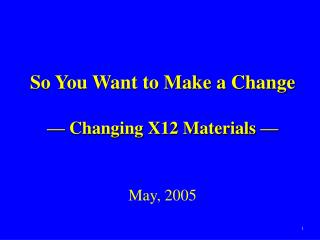 So You Want to Make a Change —  Changing X12 Materials  — May, 2005