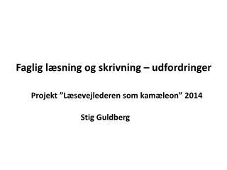 """Faglig  læsning og skrivning  – udfordringer Projekt """"Læsevejlederen som kamæleon"""" 2014"""