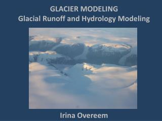 GLACIER MODELING  Glacial Runoff and Hydrology Modeling Irina Overeem
