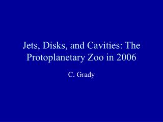 Jets, Disks, and Cavities: The Protoplanetary Zoo in 2006
