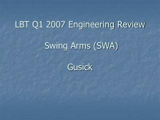 LBT Q1 2007 Engineering Review  Swing Arms (SWA) Gusick