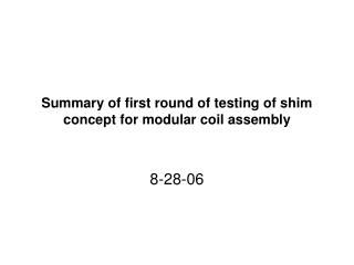 Summary of first round of testing of shim concept for modular coil assembly