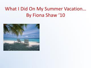 What I Did On My Summer Vacation… By Fiona Shaw '10