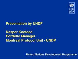 Presentation by UNDP  Kasper Koefoed Portfolio Manager Montreal Protocol Unit - UNDP
