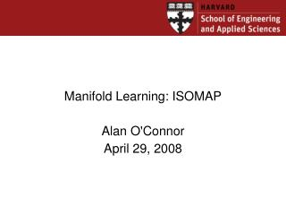 Manifold Learning: ISOMAP Alan O'Connor April 29, 2008