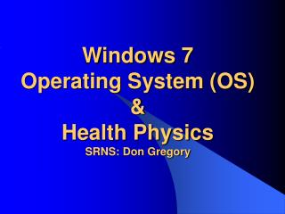 Windows 7  Operating System (OS) & Health Physics SRNS: Don Gregory