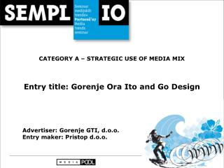CATEGORY A – STRATEGIC USE OF MEDIA MIX Entry title: Gorenje Ora Ito and Go Design
