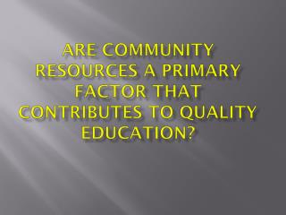 Are community resources a primary factor that contributes to quality education?