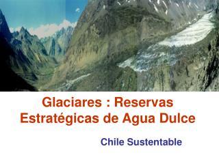 Glaciares : Reservas Estratégicas de Agua Dulce