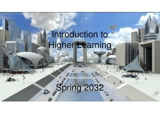 Introduction to  Higher Learning Spring 2032
