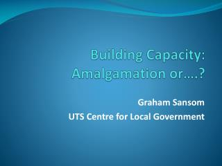 Building Capacity: Amalgamation or….?