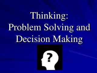 Thinking: Problem Solving and Decision Making