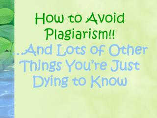 How to Avoid Plagiarism!! �And Lots of Other Things You�re Just Dying to Know