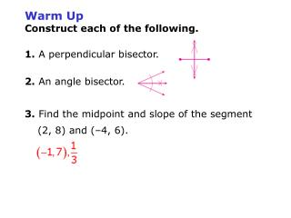 Warm Up Construct each of the following. 1. A perpendicular bisector. 2.  An angle bisector.