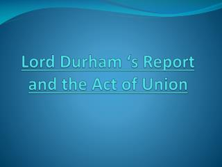 Lord Durham 's Report and the Act of Union
