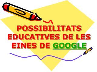 POSSIBILITATS EDUCATIVES DE LES EINES DE  GOOGLE