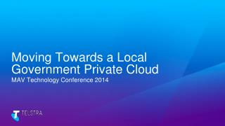 Moving Towards a Local Government Private Cloud MAV Technology Conference 2014