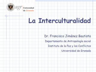 La Interculturalidad Dr. Francisco Jiménez Bautista Departamento de Antropología social