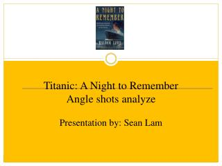 Titanic: A Night to Remember Angle shots analyze Presentation by: Sean Lam