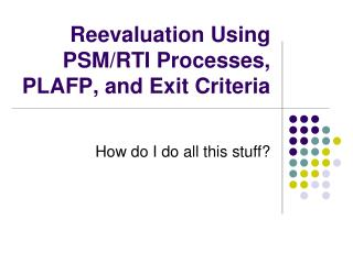 Reevaluation Using PSM/RTI Processes, PLAFP, and Exit Criteria