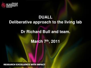 DUALL Deliberative approach to the living lab Dr Richard Bull and team. March 7 th , 2011