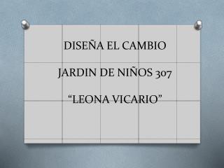"""DISEÑA EL CAMBIO JARDIN DE NIÑOS 307 """"LEONA VICARIO"""""""