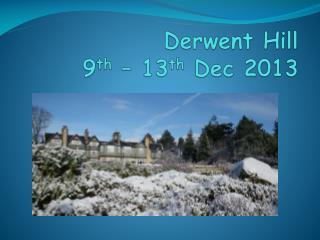 Derwent Hill  9 th  – 13 th  Dec 2013