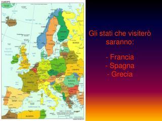 Gli stati che visiterò saranno: - Francia - Spagna - Grecia