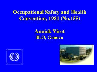 Occupational Safety and Health Convention, 1981 (No.155) Annick Virot ILO, Geneva