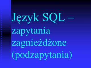 Język SQL –  zapytania zagnieżdżone (podzapytania)