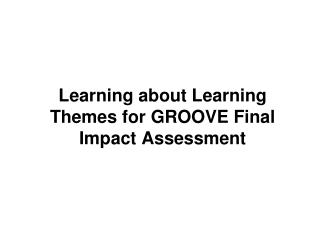 Learning about Learning Themes for GROOVE Final Impact Assessment