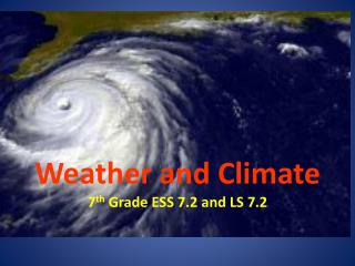 Weather and Climate  7 th  Grade ESS 7.2 and LS 7.2